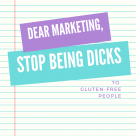 Dear Marketing Stop Being Dicks to Gluten Free People